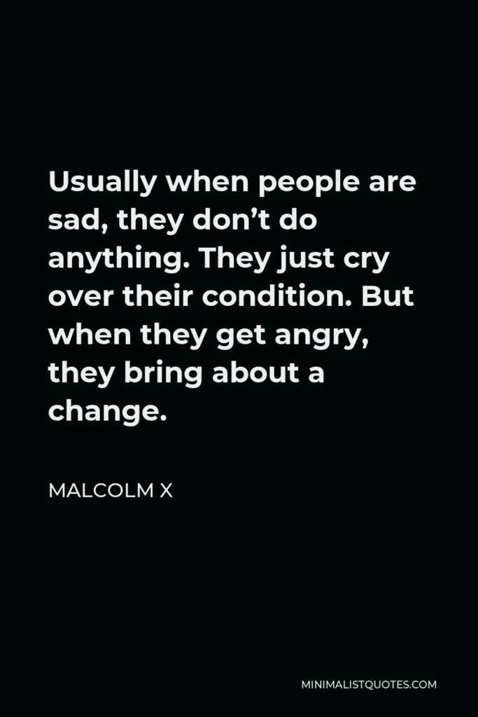 Malcolm X Quote - Usually when people are sad, they don't do anything. They just cry over their condition. But when they get angry, they bring about a change.