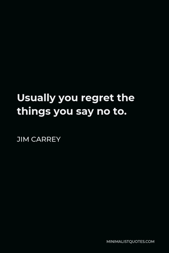 Jim Carrey Quote - Usually you regret the things you say no to.