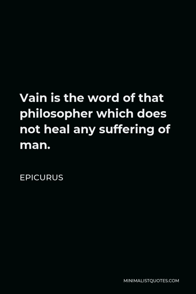 Epicurus Quote - Vain is the word of that philosopher which does not heal any suffering of man.