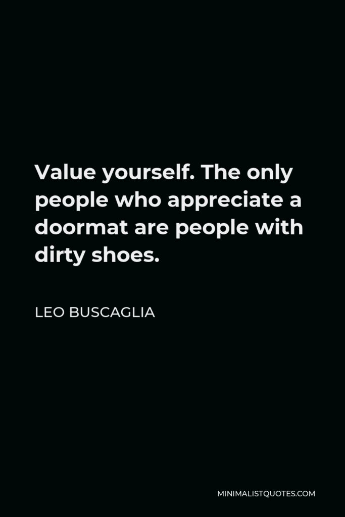 Leo Buscaglia Quote - Value yourself. The only people who appreciate a doormat are people with dirty shoes.