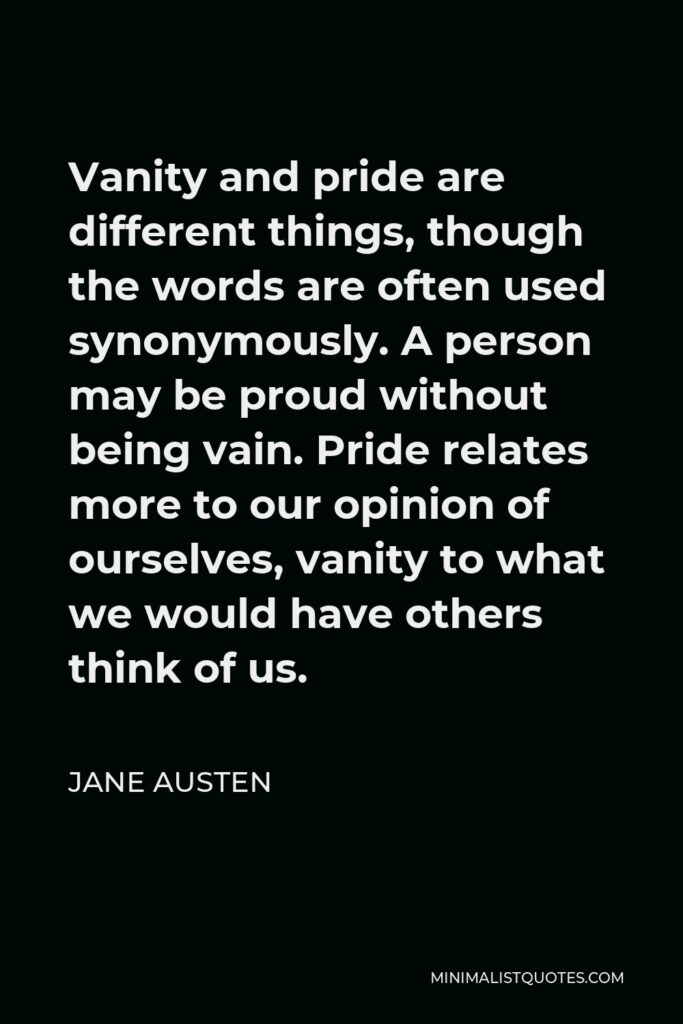 Jane Austen Quote - Vanity and pride are different things, though the words are often used synonymously. A person may be proud without being vain. Pride relates more to our opinion of ourselves, vanity to what we would have others think of us.