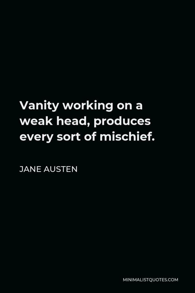 Jane Austen Quote - Vanity working on a weak head, produces every sort of mischief.