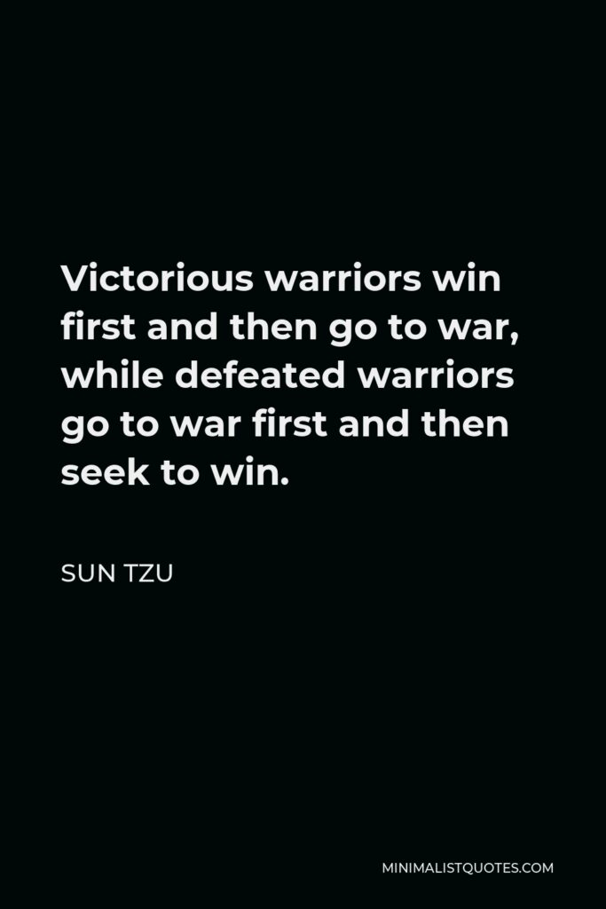Sun Tzu Quote - Victorious warriors win first and then go to war, while defeated warriors go to war first and then seek to win.