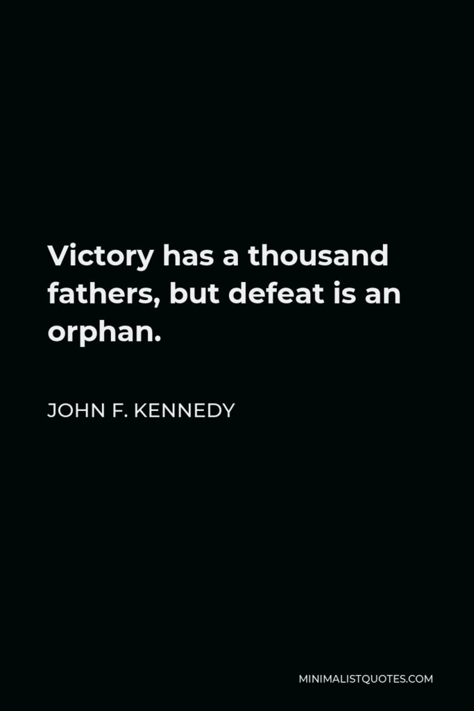 John F. Kennedy Quote - Victory has a thousand fathers, but defeat is an orphan.