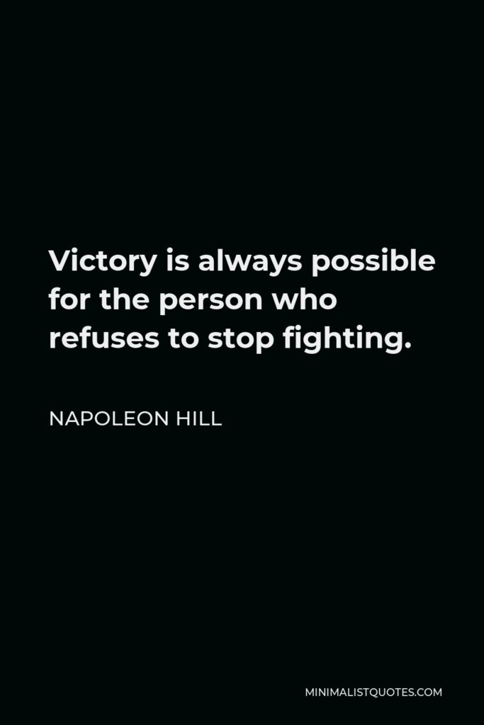 Napoleon Hill Quote - Victory is always possible for the person who refuses to stop fighting.