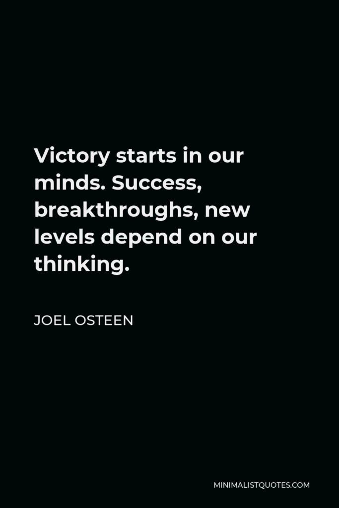 Joel Osteen Quote - Victory starts in our minds. Success, breakthroughs, new levels depend on our thinking.