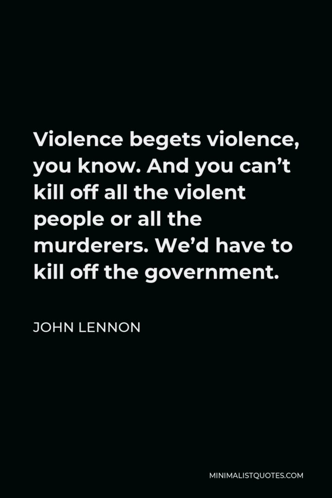 John Lennon Quote - Violence begets violence, you know. And you can't kill off all the violent people or all the murderers. We'd have to kill off the government.