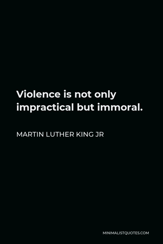 Martin Luther King Jr Quote - Violence is not only impractical but immoral.