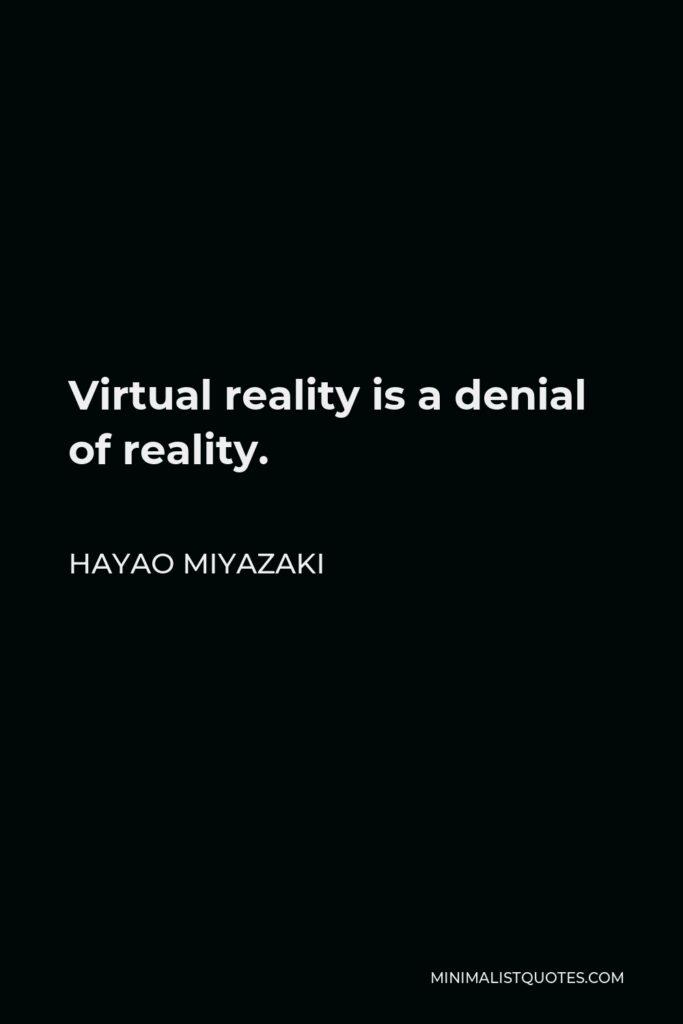 Hayao Miyazaki Quote - Virtual reality is a denial of reality.