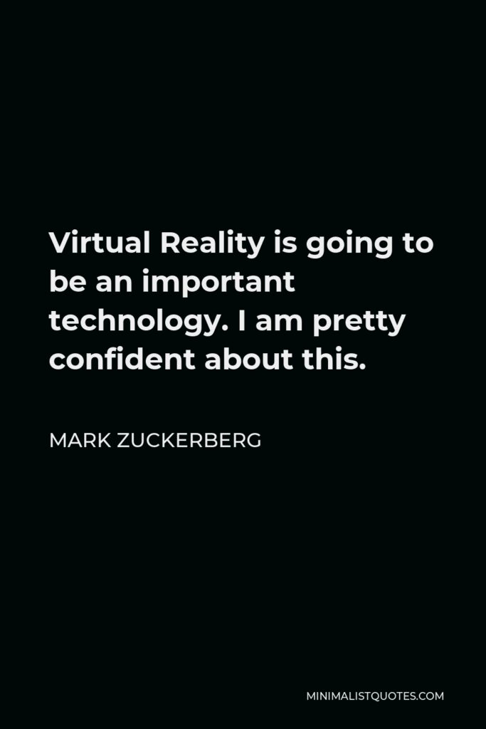 Mark Zuckerberg Quote - Virtual Reality is going to be an important technology. I am pretty confident about this.