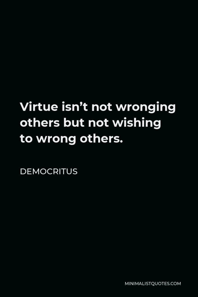 Democritus Quote - Virtue isn't not wronging others but not wishing to wrong others.