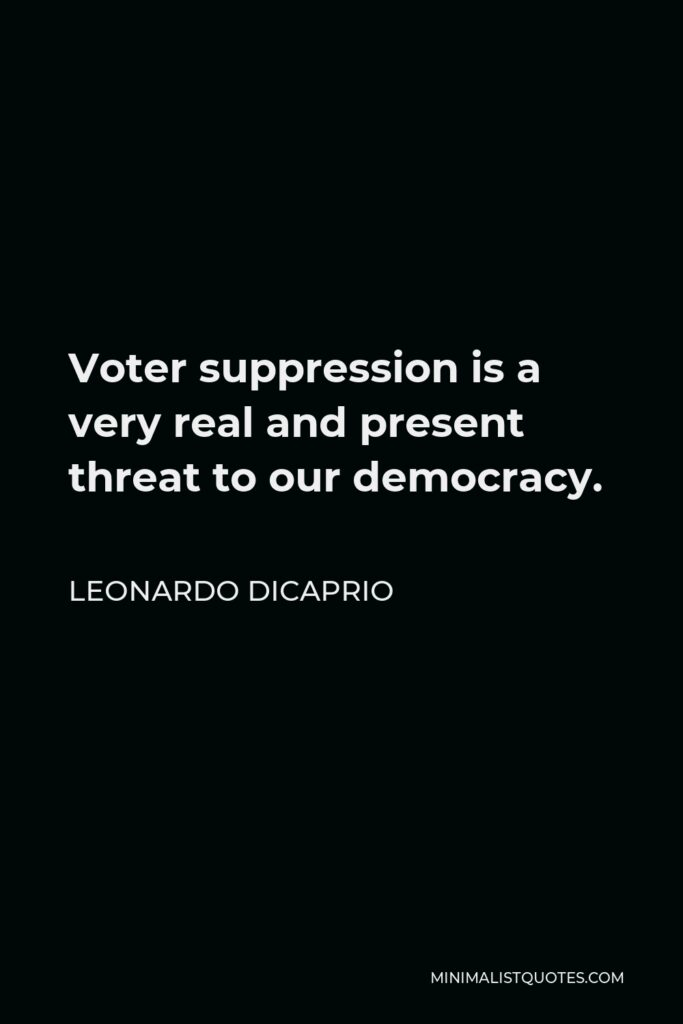 Leonardo DiCaprio Quote - Voter suppression is a very real and present threat to our democracy.
