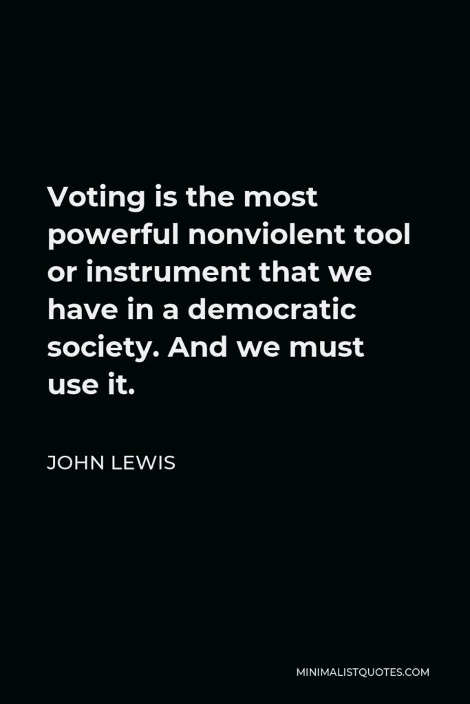 John Lewis Quote - Voting is the most powerful nonviolent tool or instrument that we have in a democratic society. And we must use it.