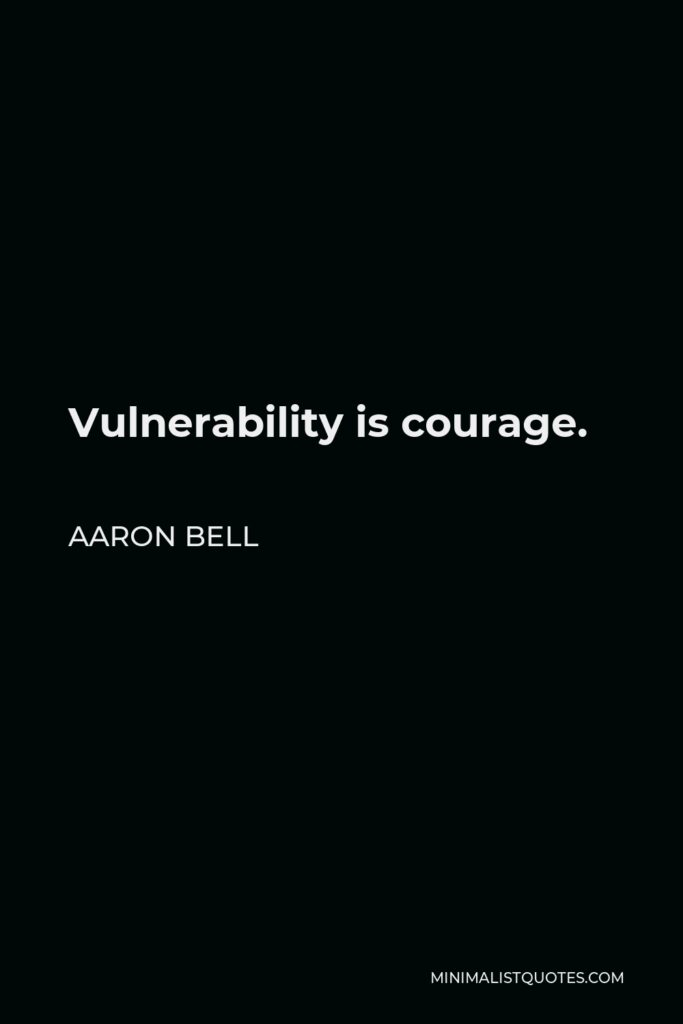Aaron Bell Quote - Vulnerability is courage.