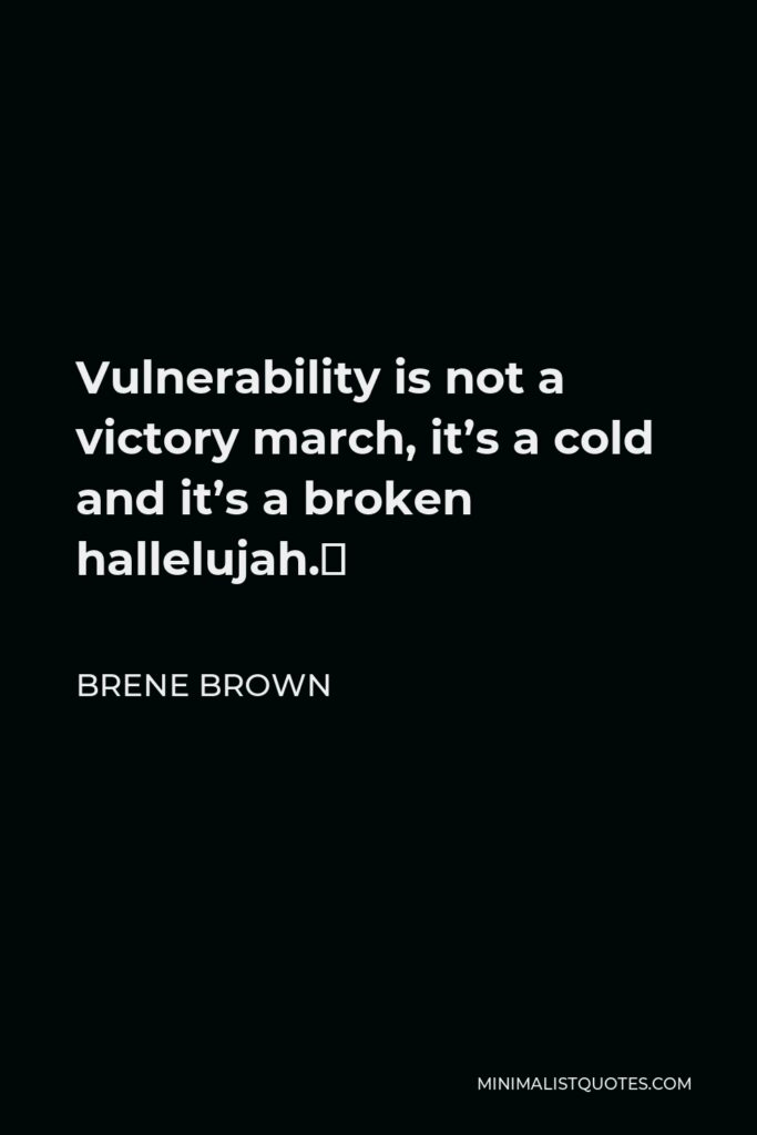 Brene Brown Quote - Vulnerability is not a victory march, it's a cold and it's a broken hallelujah.