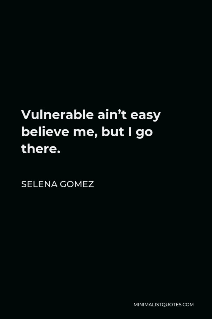 Selena Gomez Quote - Vulnerable ain't easy believe me, but I go there.