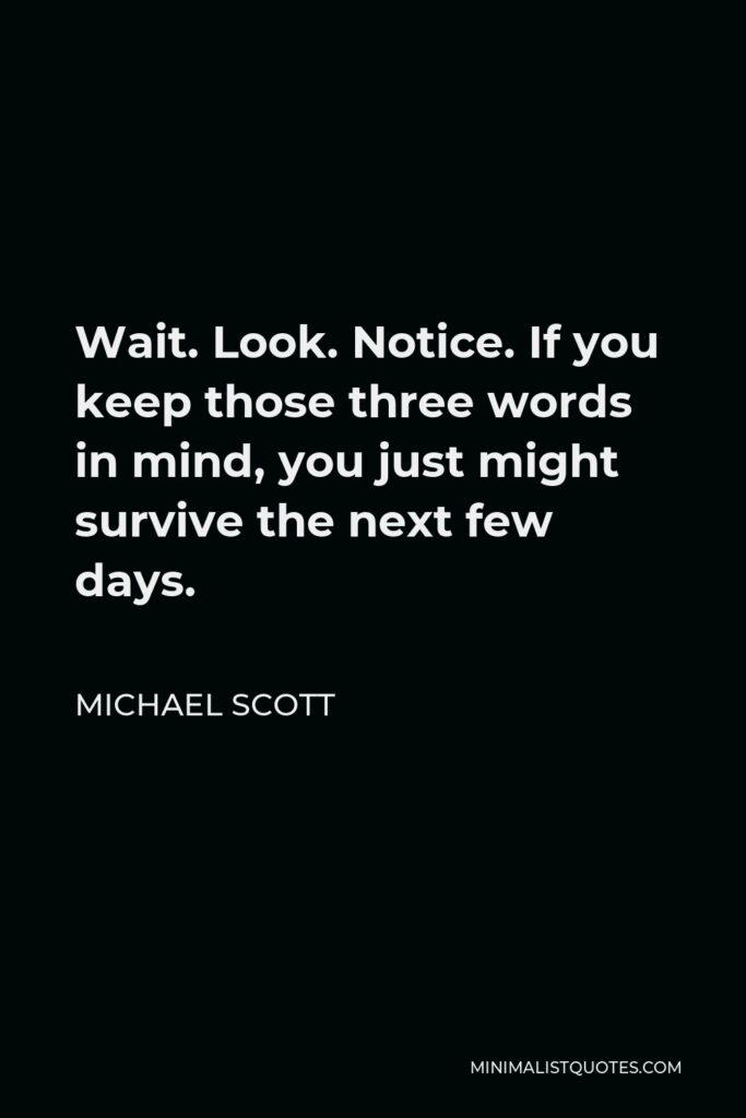 Michael Scott Quote - Wait. Look. Notice. If you keep those three words in mind, you just might survive the next few days.