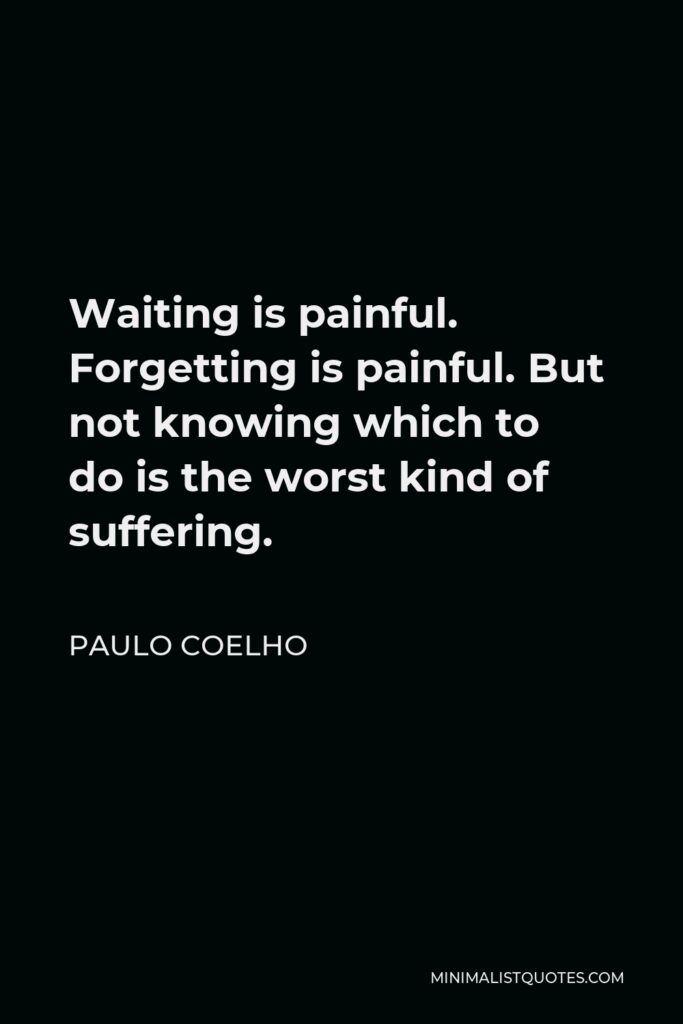 Paulo Coelho Quote - Waiting is painful. Forgetting is painful. But not knowing which to do is the worst kind of suffering.