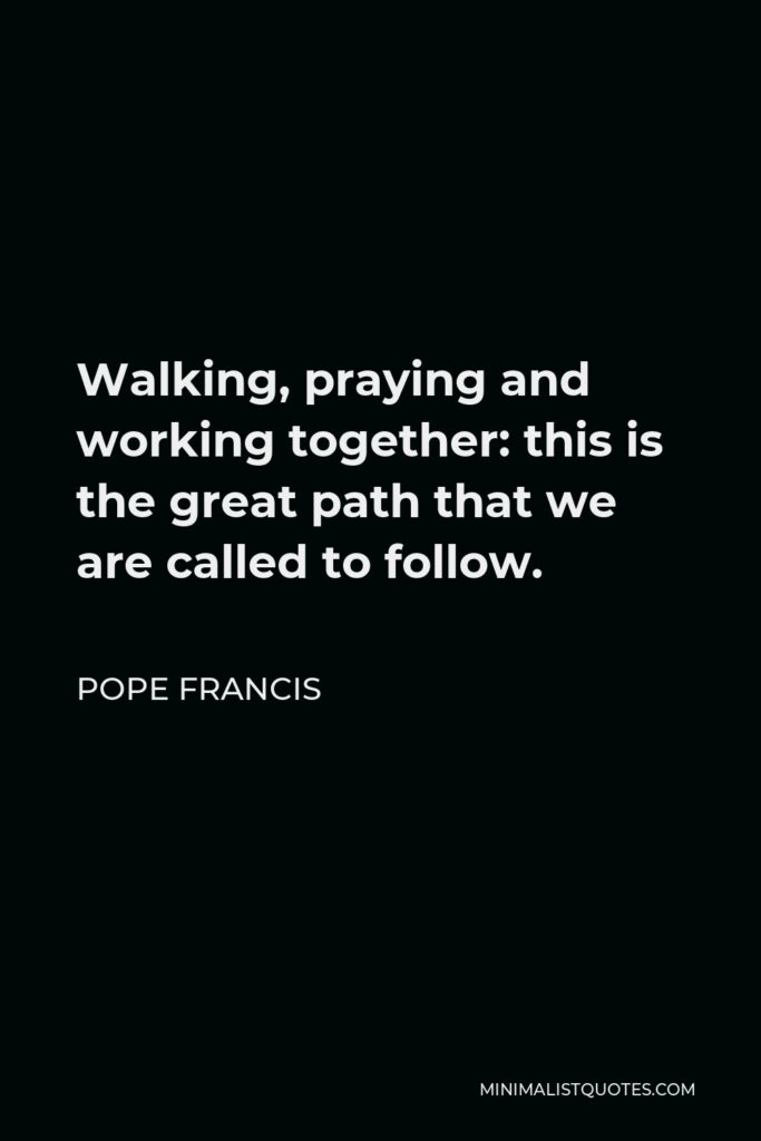 Pope Francis Quote - Walking, praying and working together: this is the great path that we are called to follow.
