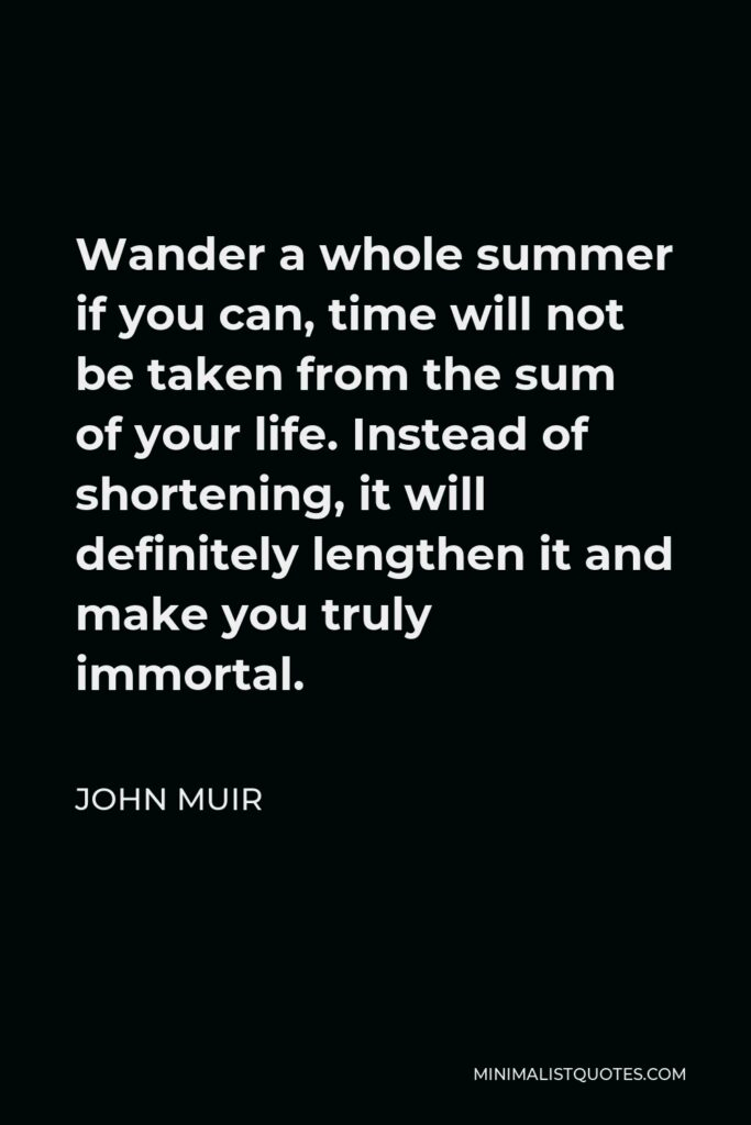 John Muir Quote - Wander a whole summer if you can, time will not be taken from the sum of your life. Instead of shortening, it will definitely lengthen it and make you truly immortal.