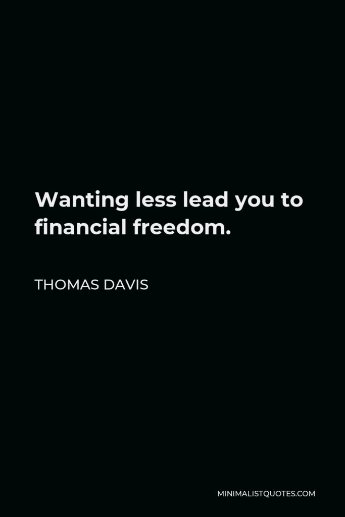 Thomas Davis Quote - Wanting lesslead you to financial freedom.