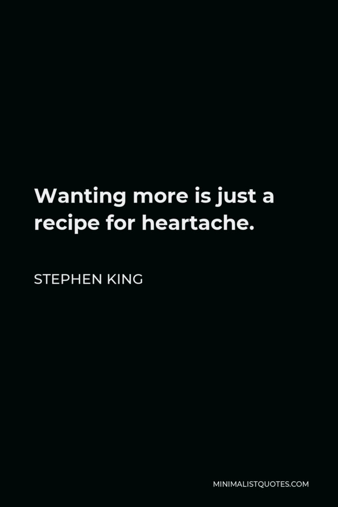 Stephen King Quote - Wanting more is just a recipe for heartache.