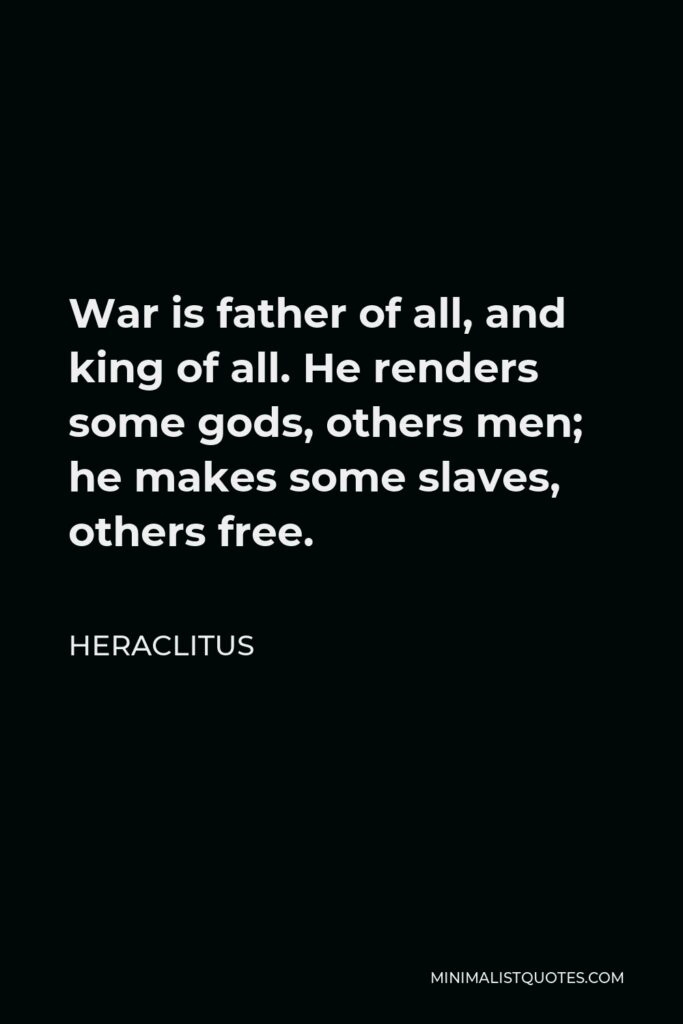 Heraclitus Quote - War is father of all, and king of all. He renders some gods, others men; he makes some slaves, others free.