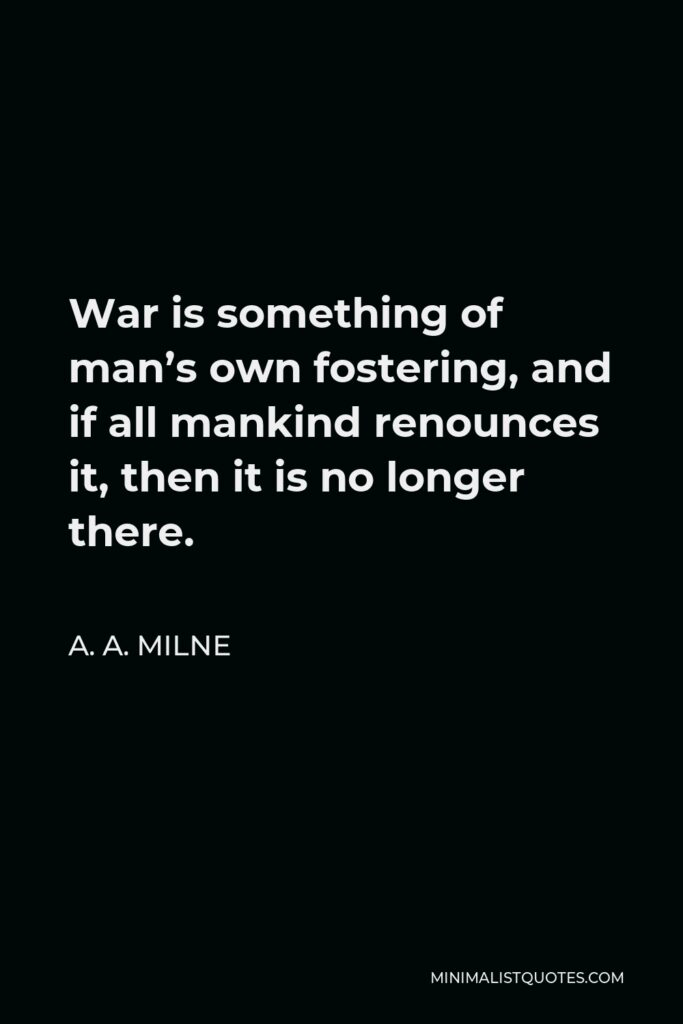 A. A. Milne Quote - War is something of man's own fostering, and if all mankind renounces it, then it is no longer there.
