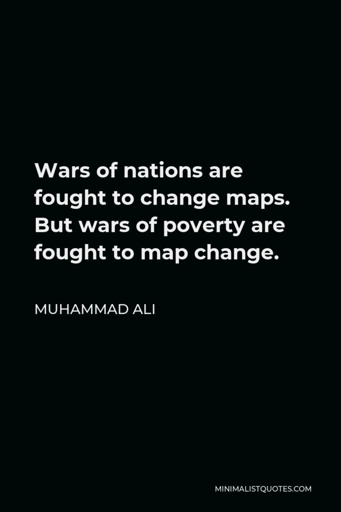 Muhammad Ali Quote - Wars of nations are fought to change maps. But wars of poverty are fought to map change.