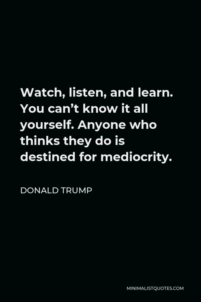 Donald Trump Quote - Watch, listen, and learn. You can't know it all yourself. Anyone who thinks they do is destined for mediocrity.