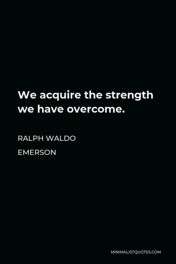 Ralph Waldo Emerson Quote - We acquire the strength we have overcome.