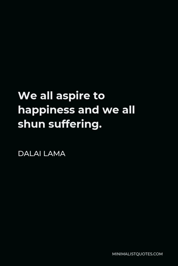 Dalai Lama Quote - We all aspire to happiness and we all shun suffering.