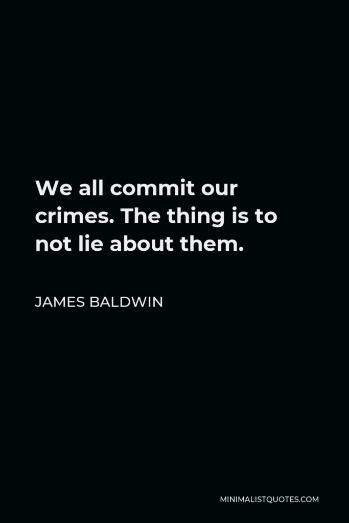 James Baldwin Quote: We all commit our crimes. The thing is to not lie about them.