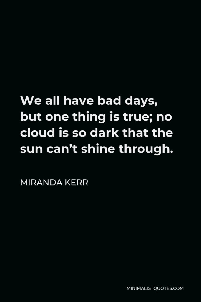 Miranda Kerr Quote - We all have bad days, but one thing is true; no cloud is so dark that the sun can't shine through.