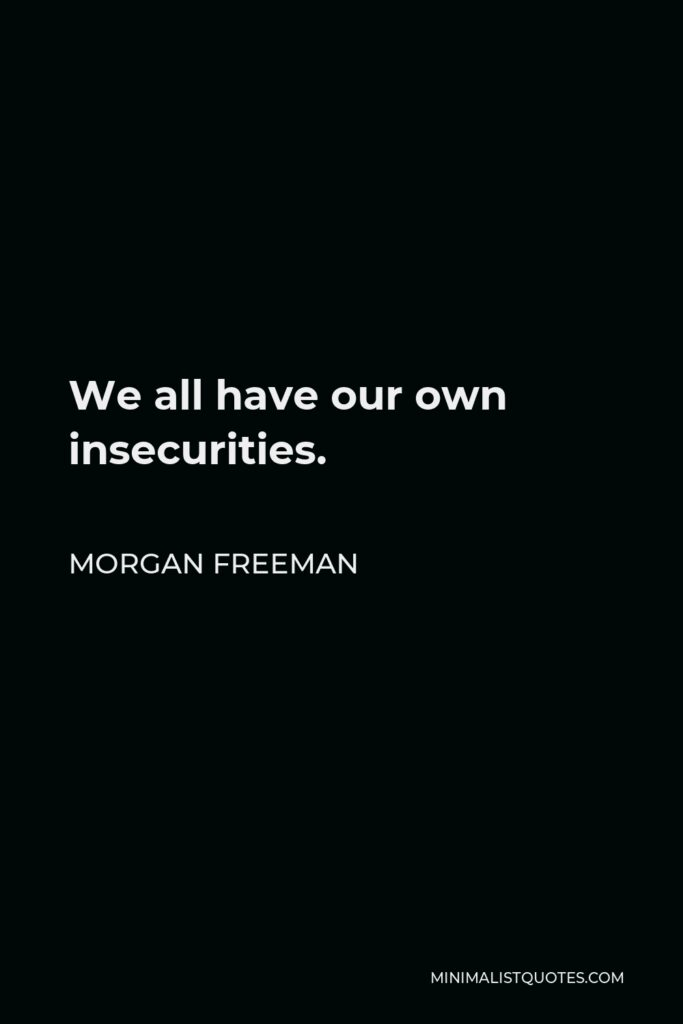 Morgan Freeman Quote - We all have our own insecurities.