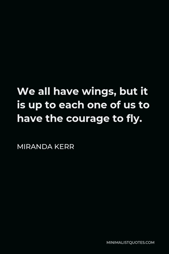 Miranda Kerr Quote - We all have wings, but it is up to each one of us to have the courage to fly.