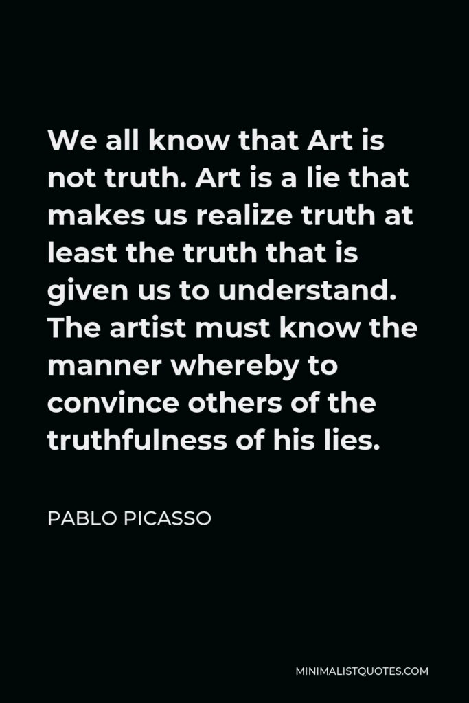 Pablo Picasso Quote - We all know that Art is not truth. Art is a lie that makes us realize truth at least the truth that is given us to understand. The artist must know the manner whereby to convince others of the truthfulness of his lies.