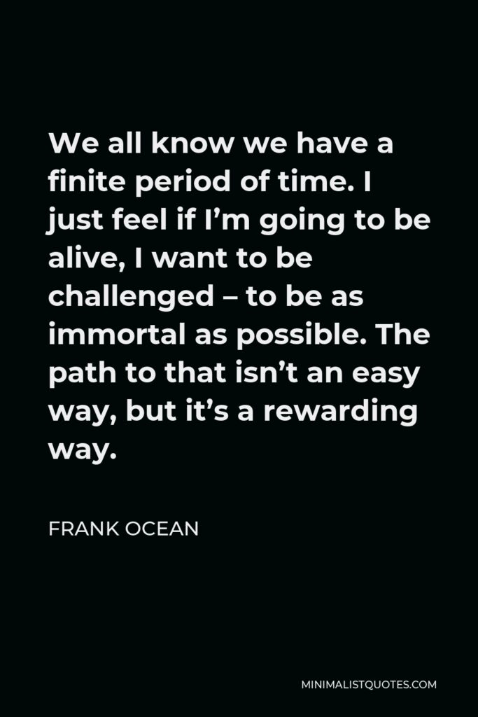Frank Ocean Quote - We all know we have a finite period of time. I just feel if I'm going to be alive, I want to be challenged – to be as immortal as possible. The path to that isn't an easy way, but it's a rewarding way.
