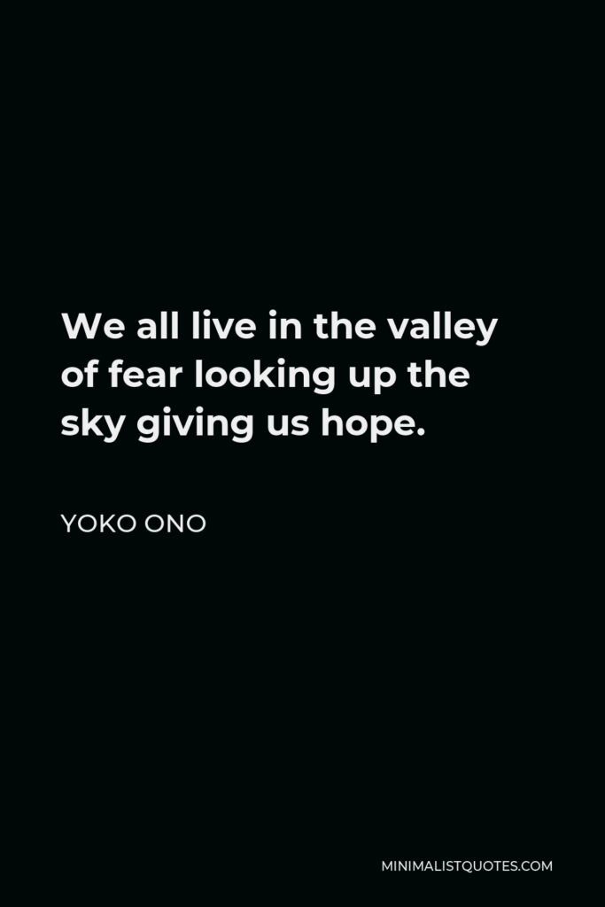 Yoko Ono Quote - We all live in the valley of fear looking up the sky giving us hope.
