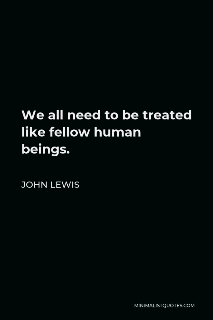 John Lewis Quote - We all need to be treated like fellow human beings.