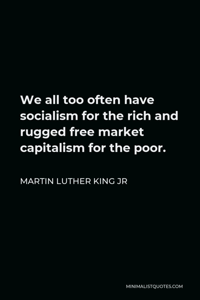 Martin Luther King Jr Quote - We all too often have socialism for the rich and rugged free market capitalism for the poor.