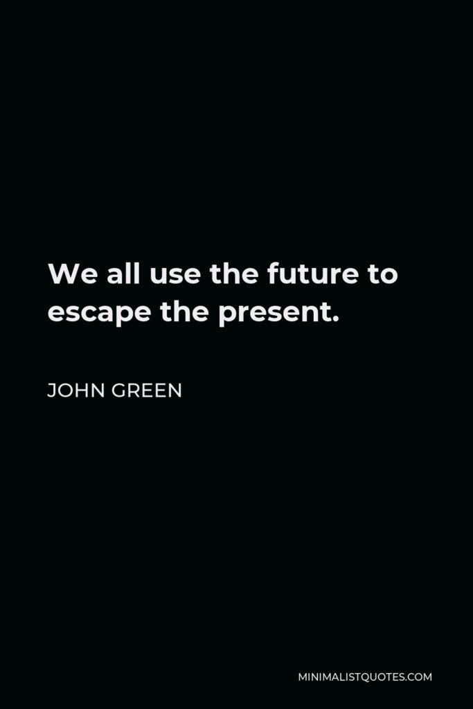 John Green Quote - We all use the future to escape the present.