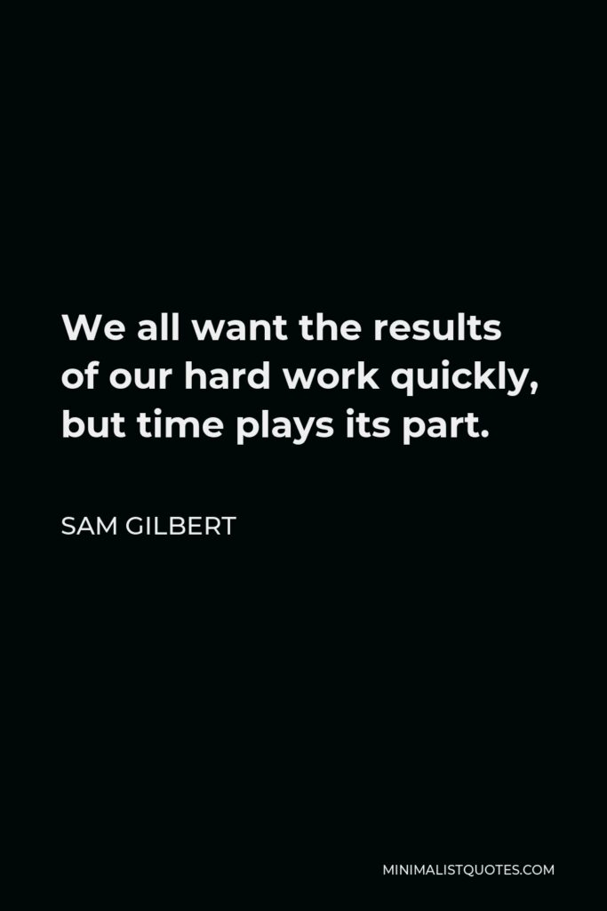 Sam Gilbert Quote - We all want the results of our hardwork quickly, but time plays itspart.