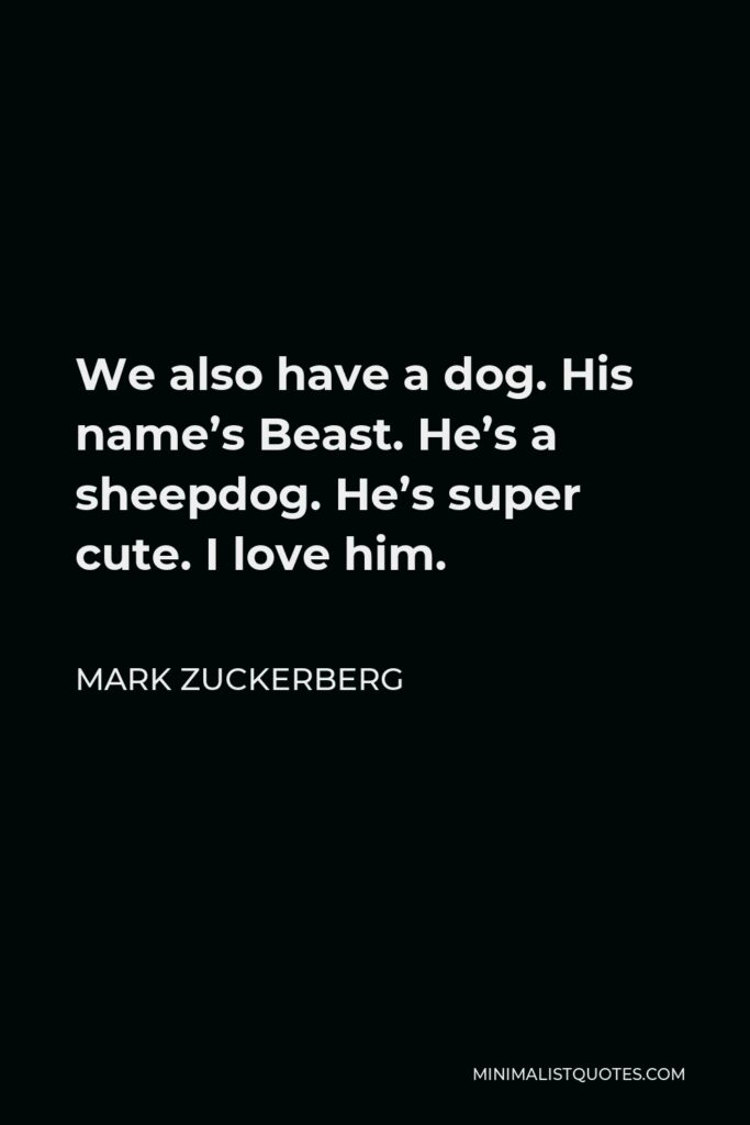 Mark Zuckerberg Quote - We also have a dog. His name's Beast. He's a sheepdog. He's super cute. I love him.