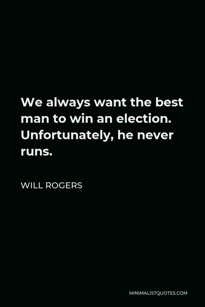 Will Rogers Quote - We always want the best man to win an election. Unfortunately, he never runs.