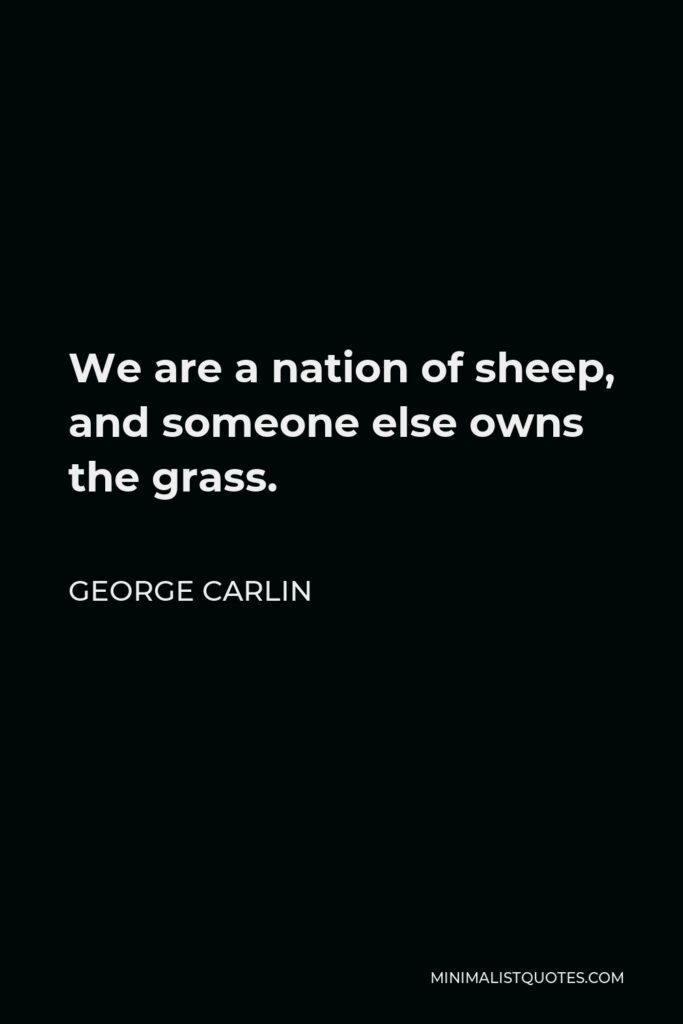 George Carlin Quote - We are a nation of sheep, and someone else owns the grass.