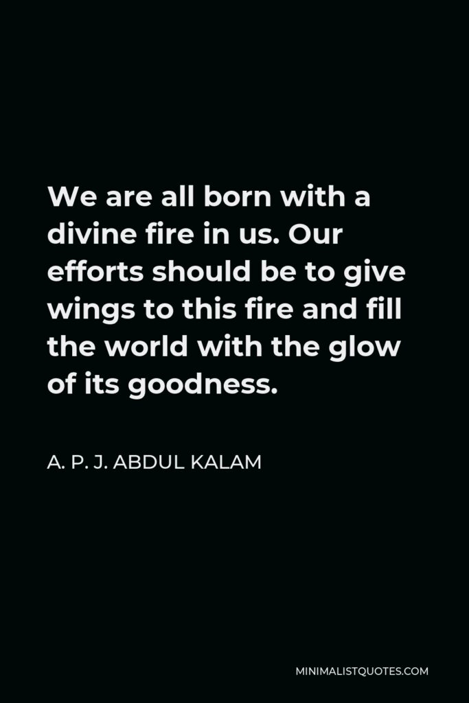 A. P. J. Abdul Kalam Quote - We are all born with a divine fire in us. Our efforts should be to give wings to this fire and fill the world with the glow of its goodness.
