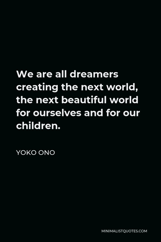 Yoko Ono Quote - We are all dreamers creating the next world, the next beautiful world for ourselves and for our children.