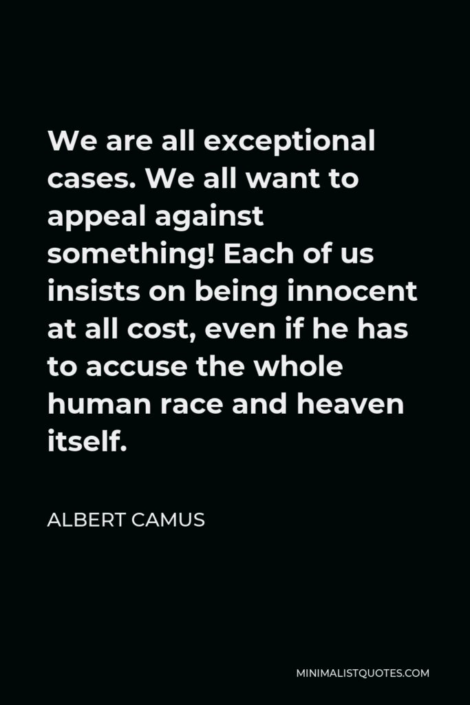 Albert Camus Quote - We are all exceptional cases. We all want to appeal against something! Each of us insists on being innocent at all cost, even if he has to accuse the whole human race and heaven itself.