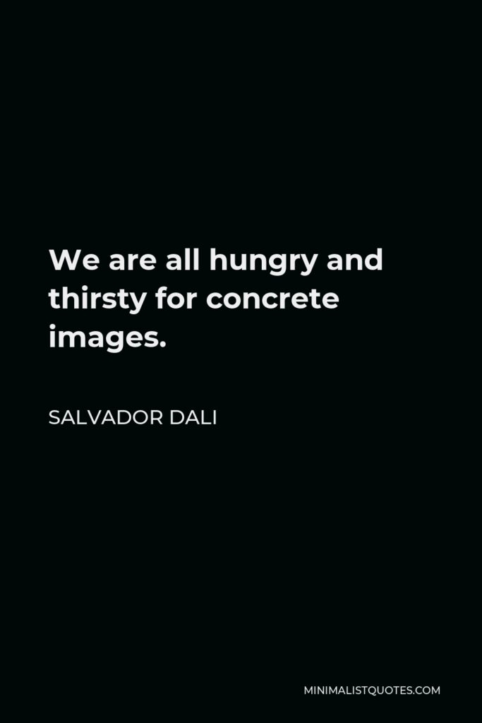 Salvador Dali Quote - We are all hungry and thirsty for concrete images.